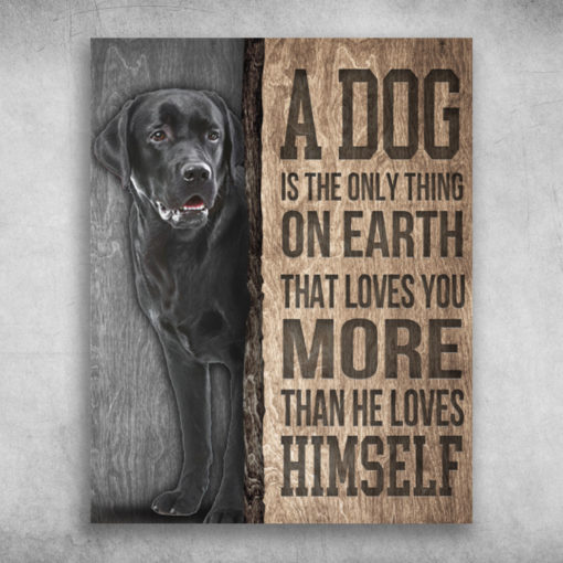 A Dog Is The Only Thing On Earth Labrador Retriever