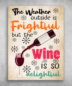The Weather Outside Is Frightful The Wine Is So Delightful
