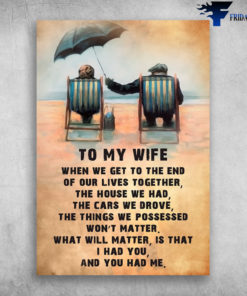 To My Wife When We Get To The End Of Our Lives Together