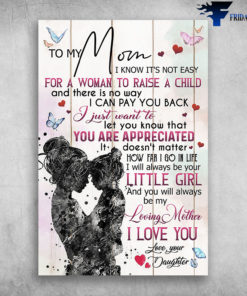 To My Mom I Know It's Not Easy For A Woman To Raise A Child Love Your Daughter