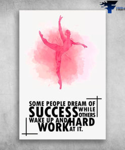 Ballet Dance Some People Dream Of Success While Others Wake Up And Work Hard At It