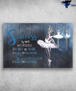 Ballet Dance Success Is Not Built On Success It's Build On Failure