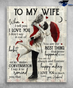 To My Wife When I Tell I Love You I Don't Say In Out Of Habit Or To Make Conversion