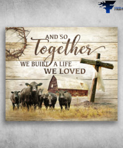 And So Together We Built A Life We Love - Famer Amd Beef Cattle