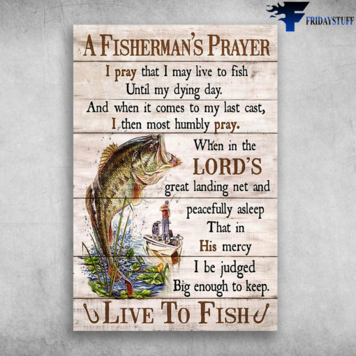 A Fisherman's Prayer I Pray That I May Live To Fish Until My Dying Day