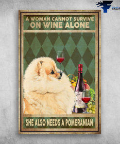 A Woman Cannot Survive On Wine Alone She Also Needs A Pomeranian