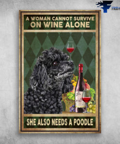 A Woman Cannot Survive On Wine Alone She Also Needs A Poodle