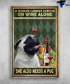A Woman Cannot Survive On Wine Alone She Also Needs A Pug