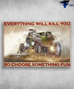 Antique car - Everything Will Kill You So Choose Something Fun