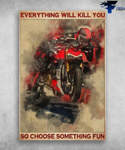 Biker Riding Motor Everything Will Kill You So Choose Something Fun