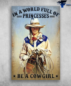 A Beautiful Cowgirl - In A World Full Of Princesses Be A Cowgirl