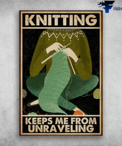 A Person Is Knitting - Knitting Keeps Me From Unraveling