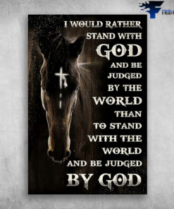 Horse God - I Would Rather Stand With God, And Be Jugded By The World, Than To Stand With The World, And Be Judged By God