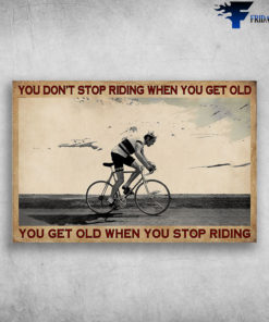 Man Riding Bicycle - You Don't Stop Riding When You Get Old, You Get Old When You Stop Riding