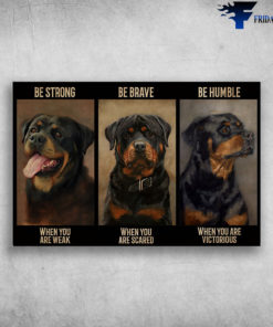 Rottweiler Dog - Be Strong When You Are Weak, Be Brave When You Are Scared, Be Humble When You Are Victorious