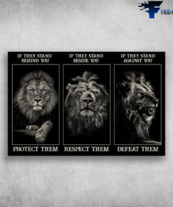 The Lion - If They Stand Behind You, Protect Them, If They Stand Beside You, Respect Them, If They Stand Against You, Defeat Them