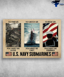U.S. Navy Submarives - To Find Us, You Must Be Good, To Catch Us, You Must Be Fast
