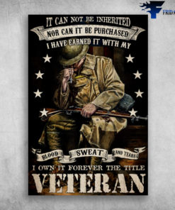 American Veteran - It Can Not Be Inherited, Nor Can It Be Purchased, I Have Earned It With My Blood, Sweat And Tears, I Own It Forever The Title Veteran