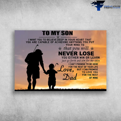 Dad And Son Play Golf - To My Son, I Want You To Believe Deep In Your Heart, That You Are Capable Of Achieving Anything You Put Your Mind To, That You Will Never Lose, You Either Win Or Learn, Just Go Forth And Aim For The Skies