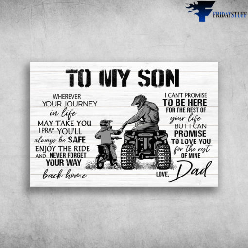 Dad And Son Riding - To My Son, Wherever Your Journey In Life May Take You, I Pray You'll Always Be Safe Enjoy The Ride, And Never Forget Your Way Back Home, I Can't Promise To Be Here For The Rest Of Your Life