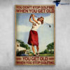 Golf Women - You Don't Stop Golfing When You Get Old, You Get Old When You Stop Golfing