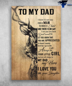 Hunting Dad Deer - To My Dad, I Know It's Not Easy For A Man, To Raise A Child And There Is No Way, I Can Pay You Back, I Just Want To Let You Know That You Are Appreciated, It Doesn't Matter How Far I Go In Life, I Will Always Be Your Little Girl