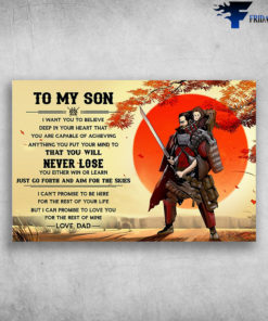 The Samurai And Son - To My Son, I Want You To Believe Deep In Your Heart That, You Are Capable Of Achieving Anything You Put Your Mind To, That You Will Never Lose, You Either Win Or Learn, Just Go Forth And Aim For The Skies