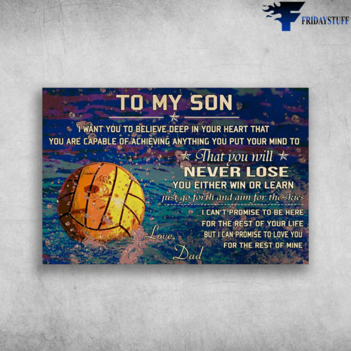 Water Polo - To My Son, I Want You To Believe Deep In Your Heart, That You Are Capable Of Achieving Anything You Put Your Mind To, That You Will Never Lose, You Either Win Or Learn, Just Go Forth And Aim For The Skies