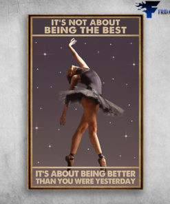 Ballet Dancer - It's Not About Being The Best, It's About Being Better Than You Were Yesterday