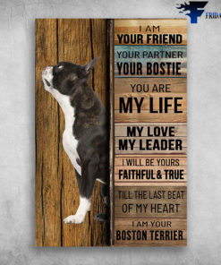 Boston Terrier - I Am Your Friend, Your Partner, Your Boston Terrier, You Are My Life, My Love, My Leader, I Will Be Yours Faithful And True, Till The Last Beat Of My Heart, I Am Your Boston Terrier