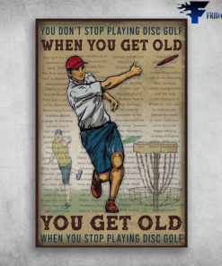Man Playing Disc Golf - You Don't Stop Playing Disc Golf When You Get Old, You Get Old When You Stop Playing Disc Golf