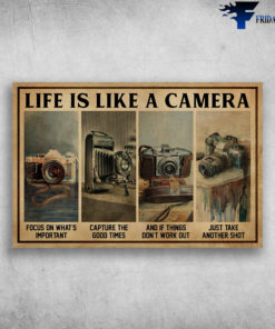 The Camera - Life Is Like A Camera, Focus On What's Important, Capture The Good Times, And If Things Don't Work Out, Just Take Another Shot