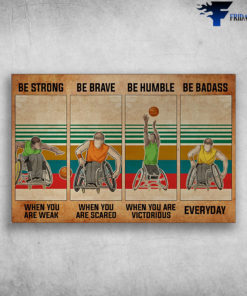 Wheelchair Man Playing Basketball - Be Strong When You Are Weak, Be Brave When You Are Scared, Be Humble When You Are Victorious, Be Badass Everyday