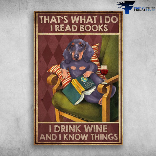 Dachshund Read Book Drink Wine - That's What I Do, I Read Books, I Drink Wine And I Know Things