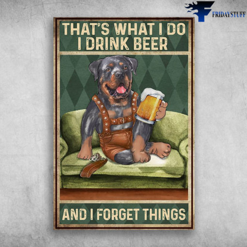 Rottweiler Drink Beer - That's What I Do, I Drink Beer And I Forget Things
