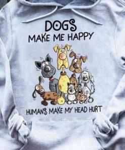Dogs make me happy - Humans make my head hurt