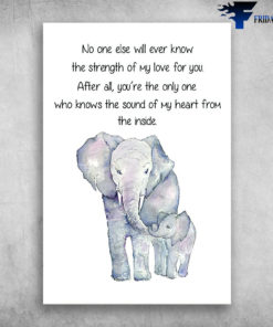 The Elephant - No One Else Will Ever Know The Strength Of My Love For You, After All, You're The Only One, Who Knows The Sound Of My Heart From The Inside