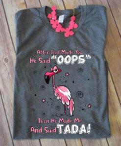 After god made you he said oops then he made me and said Tada - Flamingo