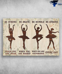 Ballet Dancer - Be Strong When You Are Weak, Be Brave When You Are Scared, Be Humble When You Are Victorious, Be Awesome Everyday