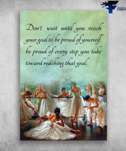 Ballet Dancer - Don't Wait Until You Reach Your Goal To Be Pround Of Yourself, Be Pround Of Every Step You Take Toward Reaching That Goal, Gift For Mother's day, Ballet Girl
