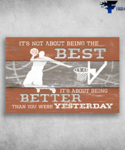 Basketball - It's Not About Being The Best, It's About Being Better Than You Were Yesterday