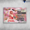 Dog Groomer - I Became A Dog Groomer, Because Your Dog Is Worth My Time