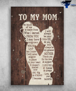 Mom And Daughter - To My Mom, So Much Of Me Is Made From What I Learned From You, I May Have Outgrown, Your Lap, But I Know, I Will Never Outgrow, A Place in Your Heart, I Will Always Your Little Girl