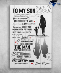 Mom And Son - To My Son, I Closed My Eyes, For A Moment And Suddenly A Man Stands Where A Boy Used To Be, I May Not Carry You, On My Back Anymore, But I Will Always Carry You In My Heart, You Have Given Me