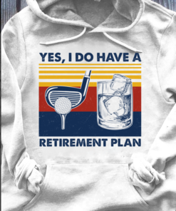 Yes, I do have a retirement plan - Playing golf and drinking ice water