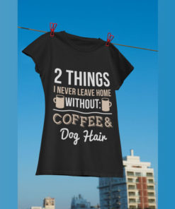 2 things I never leave home without coffee and dog hair - Dog lover, dog and coffee