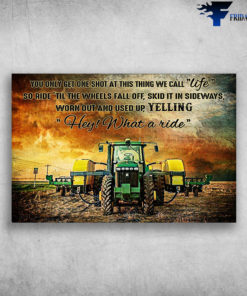 Agricultural Harvest - You Only Get One Shot At This Thing We Call Life, So Ride Til The Wheels Fall Off, Skid It In Sideways, Worn Out And Used Up, Yelling Hey, What A Ride