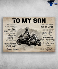 Biker, Dad And Son Motorcycling – To My Son, Wherever Your Journey In Life May Take You, I Pray You'll Always Be Safe, Enjoy The Ride And Never Forget Your Way Back Home, I Can't Promise To Be Here For The Rest Of Your Life