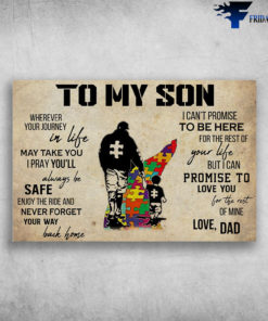Dad And Son Awareness - To My Son, Wherever Your Journey In Life May Take You, I Pray You'll Always Be Safe, Enjoy The Ride And Never Forget Your Way Back Home, I Can't Promise To Be Here For The Rest Of Your Life