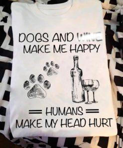 Dogs and wine make me happy humans make my head hurt